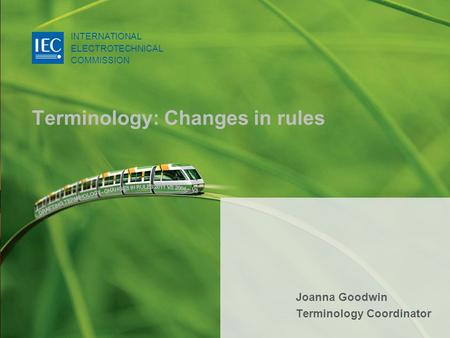 INTERNATIONAL ELECTROTECHNICAL COMMISSION © IEC:2007 Terminology: Changes in rules INTERNATIONAL ELECTROTECHNICAL COMMISSION Joanna Goodwin Terminology.