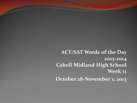 ACT/SAT Words of the Day 2013-2014 Cabell Midland High School Week 11 October 28-November 1, 2013.