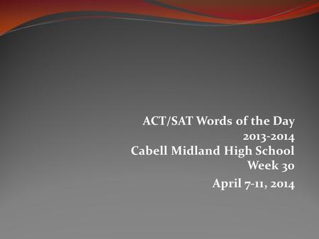 ACT/SAT Words of the Day 2013-2014 Cabell Midland High School Week 30 April 7-11, 2014.