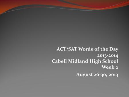 ACT/SAT Words of the Day 2013-2014 Cabell Midland High School Week 2 August 26-30, 2013.