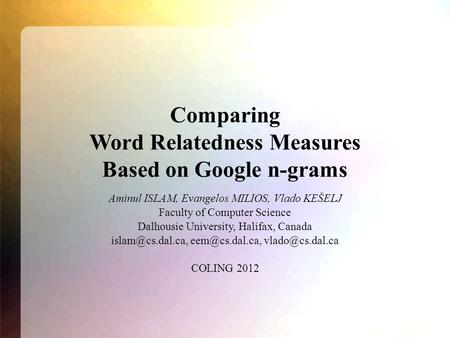 Comparing Word Relatedness Measures Based on Google n-grams Aminul ISLAM, Evangelos MILIOS, Vlado KEŠELJ Faculty of Computer Science Dalhousie University,