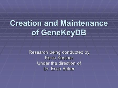 Creation and Maintenance of GeneKeyDB Research being conducted by Kevin Kastner Under the direction of Dr. Erich Baker.
