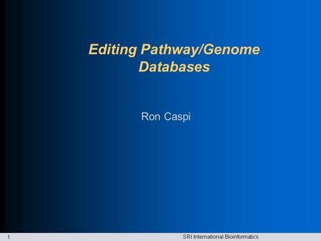 SRI International Bioinformatics 1 Editing Pathway/Genome Databases Ron Caspi.
