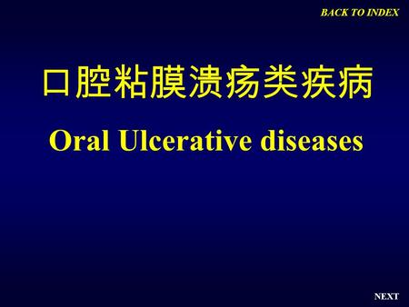 NEXT 口腔粘膜溃疡类疾病 Oral Ulcerative diseases BACK TO INDEX.