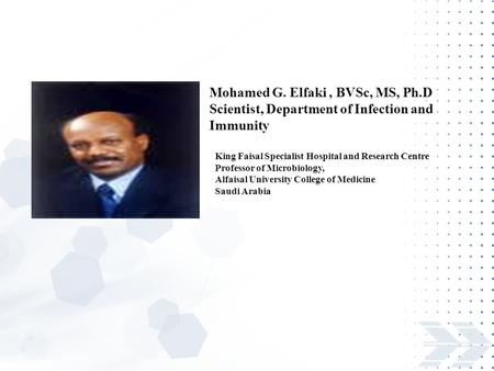 Mohamed G. Elfaki, BVSc, MS, Ph.D Scientist, Department of Infection and Immunity King Faisal Specialist Hospital and Research Centre Professor of Microbiology,