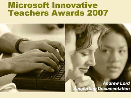 Microsoft Innovative Teachers Awards 2007 Andrew Lord Supporting Documentation.