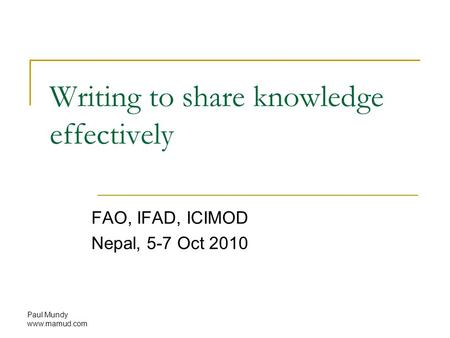Paul Mundy www.mamud.com Writing to share knowledge effectively FAO, IFAD, ICIMOD Nepal, 5-7 Oct 2010.