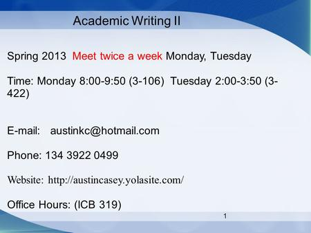 1 Academic Writing II Spring 2013 Meet twice a week Monday, Tuesday Time: Monday 8:00-9:50 (3-106) Tuesday 2:00-3:50 (3- 422)