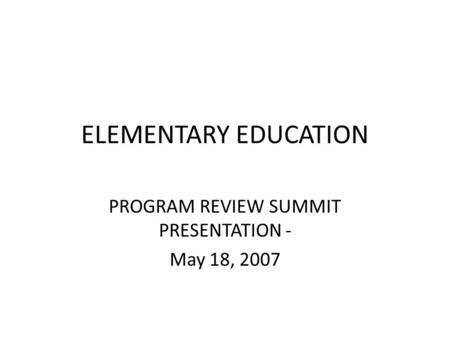 ELEMENTARY EDUCATION PROGRAM REVIEW SUMMIT PRESENTATION - May 18, 2007.
