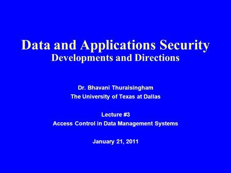 Data and Applications Security Developments and Directions Dr. Bhavani Thuraisingham The University of Texas at Dallas Lecture #3 Access Control in Data.