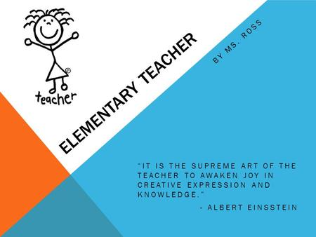 "ELEMENTARY TEACHER ""IT IS THE SUPREME ART OF THE TEACHER TO AWAKEN JOY IN CREATIVE EXPRESSION AND KNOWLEDGE."" - ALBERT EINSSTEIN BY MS. ROSS."