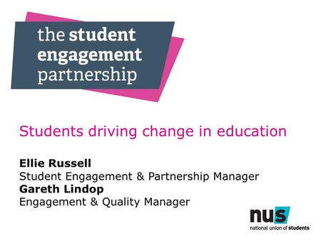 Students driving change in education Ellie Russell Student Engagement & Partnership Manager Gareth Lindop Engagement & Quality Manager.