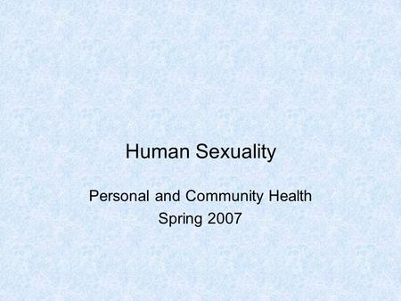 Human Sexuality Personal and Community Health Spring 2007.