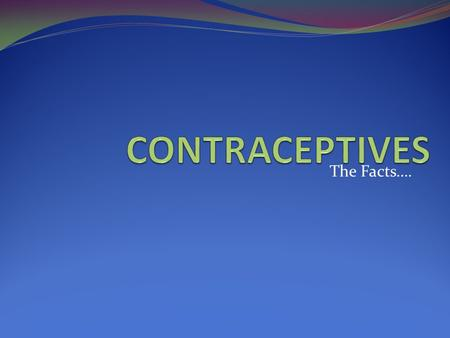 The Facts….. What are Contraceptives??? A substance, device, or choice used to prevent pregnancy 1. Barrier methods…………… 2. Chemical methods………………… 3.