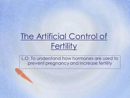 The Artificial Control of Fertility L.O: To understand how hormones are used to prevent pregnancy and increase fertility.