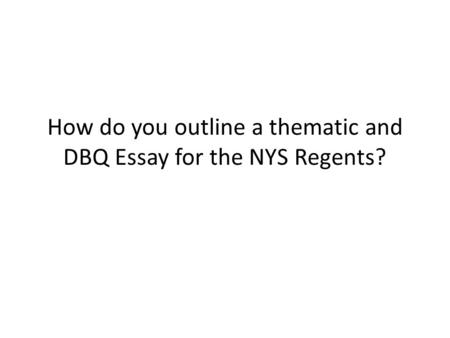 How do you outline a thematic and DBQ Essay for the NYS Regents?