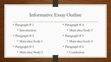 Informative Essay Outline Paragraph # 1 Introduction Paragraph # 2 Main idea/body 1 Paragraph # 3 Main idea/body 2 Paragraph # 4 Main idea/body 3 Paragraph.