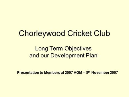 Chorleywood Cricket Club Long Term Objectives and our Development Plan Presentation to Members at 2007 AGM – 8 th November 2007.