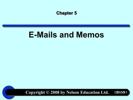 Copyright © 2008 by Nelson Education Ltd. Ch. 5-1 Chapter 5 E-Mails and Memos.