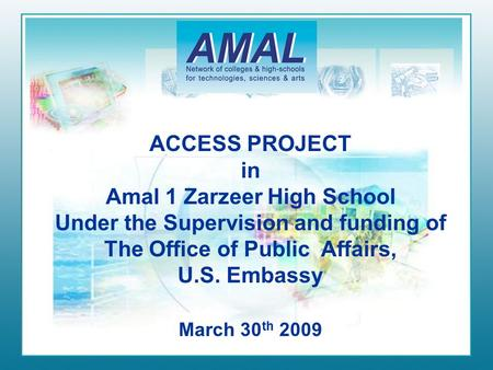 ACCESS PROJECT in Amal 1 Zarzeer High School Under the Supervision and funding of The Office of Public Affairs, U.S. Embassy March 30 th 2009.