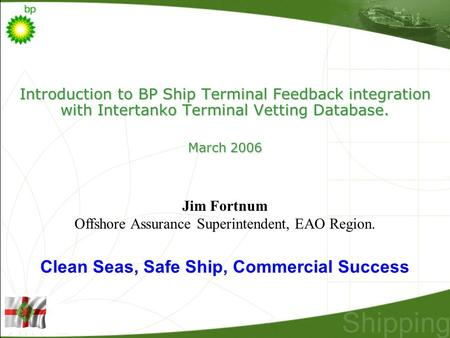 Introduction to BP Ship Terminal Feedback integration with Intertanko Terminal Vetting Database. March 2006 Jim Fortnum Offshore Assurance Superintendent,