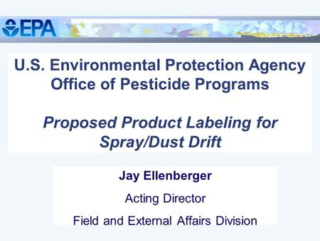 U.S. Environmental Protection Agency Office of Pesticide Programs Proposed Product Labeling for Spray/Dust Drift Jay Ellenberger Acting Director Field.