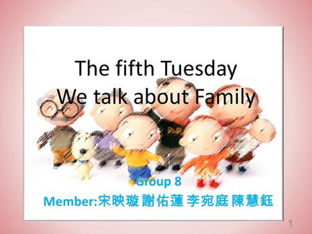 The fifth Tuesday We talk about Family Group 8 Member: 宋映璇 謝佑蓮 李宛庭 陳慧鈺 1.