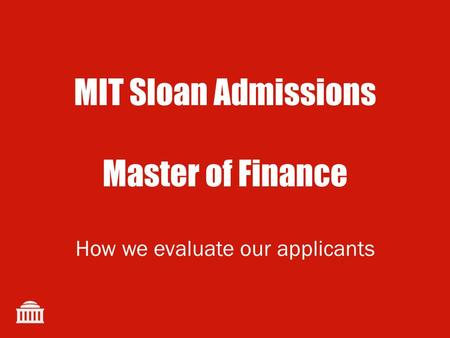 MIT Sloan Admissions Master of Finance How we evaluate our applicants.