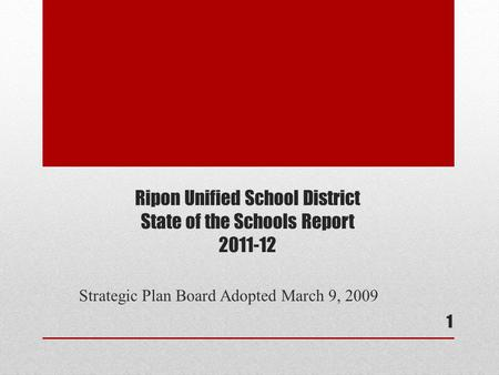 Ripon Unified School District State of the Schools Report 2011-12 Strategic Plan Board Adopted March 9, 2009 1.