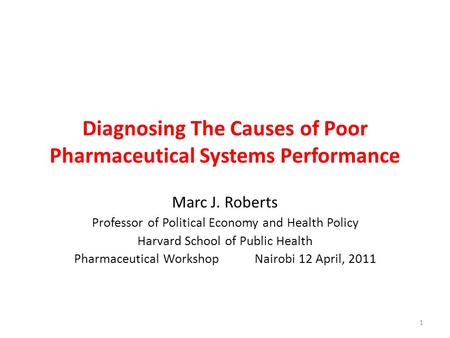 Diagnosing The Causes of Poor Pharmaceutical Systems Performance Marc J. Roberts Professor of Political Economy and Health Policy Harvard School of Public.