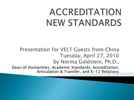 Presentation for VELT Guests from China Tuesday, April 27, 2010 by Norma Goldstein, Ph.D., Dean of Humanities, Academic Standards, Accreditation, Articulation.