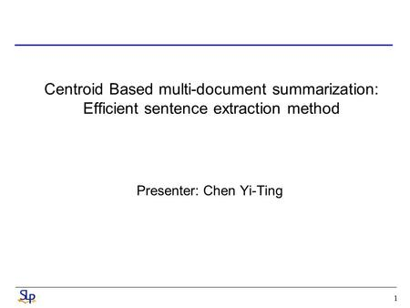 1 Centroid Based multi-document summarization: Efficient sentence extraction method Presenter: Chen Yi-Ting.