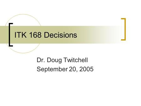 ITK 168 Decisions Dr. Doug Twitchell September 20, 2005.