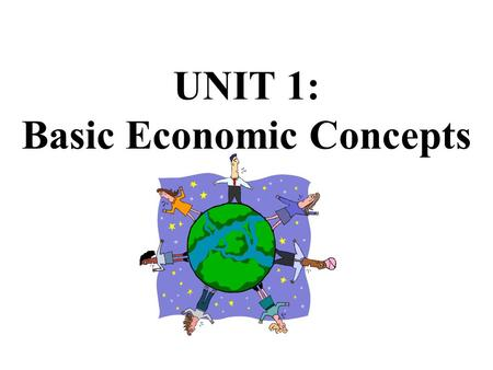 UNIT 1: Basic Economic Concepts SOCIETY HAS VIRTUALLY UNLIMITED WANTS... The Economizing Problem… Scarcity BUT LIMITED OR SCARCE PRODUCTIVE RESOURCES!
