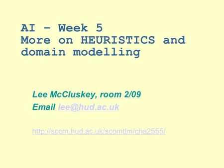 AI – Week 5 More on HEURISTICS and domain modelling Lee McCluskey, room 2/09