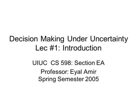 Decision Making Under Uncertainty Lec #1: Introduction UIUC CS 598: Section EA Professor: Eyal Amir Spring Semester 2005.