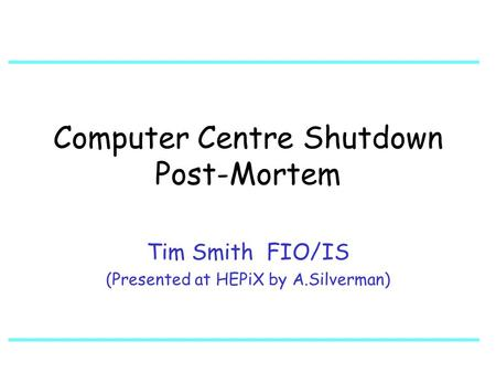 Computer Centre Shutdown Post-Mortem Tim Smith FIO/IS (Presented at HEPiX by A.Silverman)
