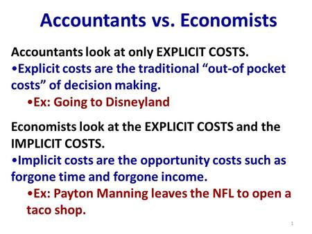 "Accountants vs. Economists Accountants look at only EXPLICIT COSTS. Explicit costs are the traditional ""out-of pocket costs"" of decision making. Ex: Going."