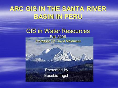 ARC GIS IN THE SANTA RIVER BASIN IN PERU GIS in Water Resources Fall 2006 Professor: Dr. David Maidment Presented by Presented by Eusebio Ingol.