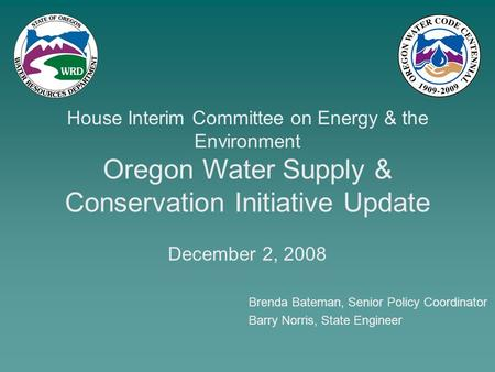 Brenda Bateman, Senior Policy Coordinator House Interim Committee on Energy & the Environment Oregon Water Supply & Conservation Initiative Update December.