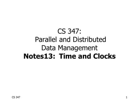 CS 3471 CS 347: Parallel and Distributed Data Management Notes13: Time and Clocks.