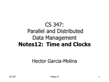 CS 347Notes 121 CS 347: Parallel and Distributed Data Management Notes12: Time and Clocks Hector Garcia-Molina.