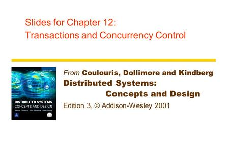 Slides for Chapter 12: Transactions and Concurrency Control From Coulouris, Dollimore and Kindberg Distributed Systems: Concepts and Design Edition 3,