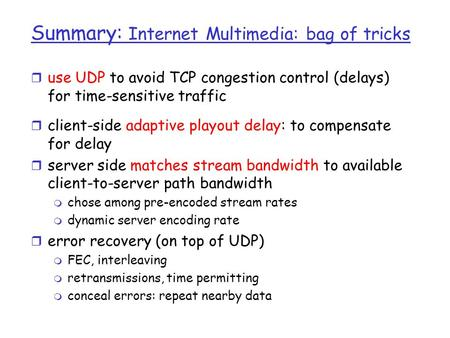 Summary: Internet Multimedia: bag of tricks r use UDP to avoid TCP congestion control (delays) for time-sensitive traffic r client-side adaptive playout.