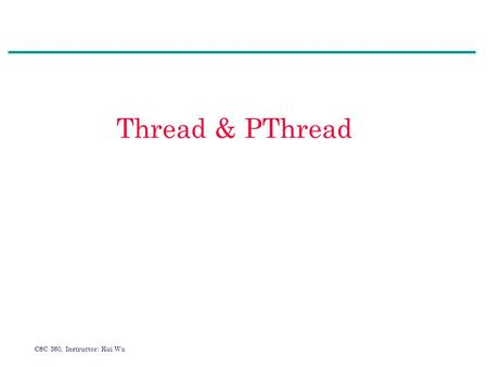 CSC 360, Instructor: Kui Wu Thread & PThread. CSC 360, Instructor: Kui Wu Agenda 1.What is thread? 2.User vs kernel threads 3.Thread models 4.Thread issues.
