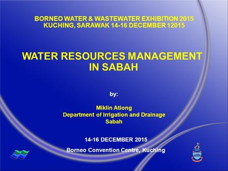 WATER RESOURCES MANAGEMENT IN SABAH 14-16 DECEMBER 2015 Borneo Convention Centre, Kuching by: Miklin Ationg Department of Irrigation and Drainage Sabah.