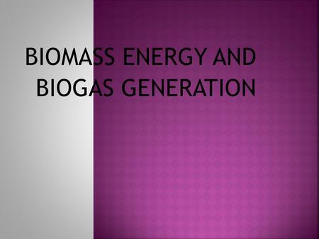 BIOMASS ENERGY AND BIOGAS GENERATION Biomass is a renewable energy source that is derived from living or recently living organisms. Biomass includes.