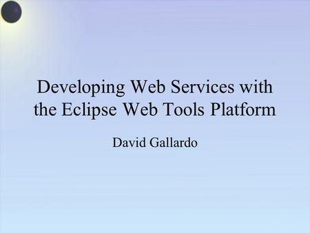 Developing Web Services with the Eclipse Web Tools Platform David Gallardo.