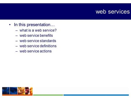 Web services In this presentation… –what is a web service? –web service benefits –web service standards –web service definitions –web service actions.