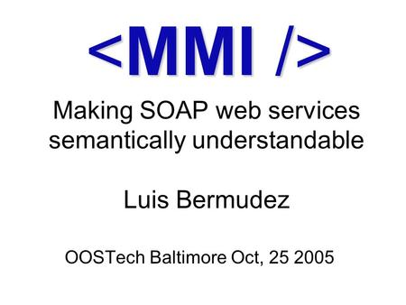 Making SOAP web services semantically understandable Luis Bermudez OOSTech Baltimore Oct, 25 2005.